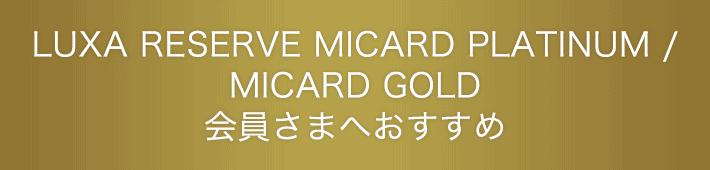 LUXA RESERVE MICARD PLATINUM/MICARD GOLD会員さまへおすすめ